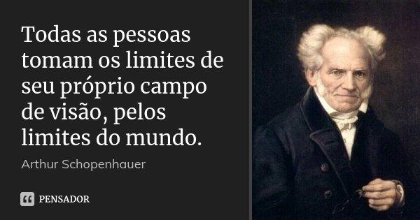 Todas as pessoas tomam os limites de seu próprio campo de visão, pelos limites do mundo.... Frase de Arthur Schopenhauer.