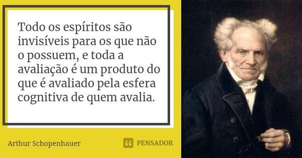 Todo os espíritos são invisíveis para os que não o possuem, e toda a avaliação é um produto do que é avaliado pela esfera cognitiva de quem avalia.... Frase de Arthur Schopenhauer.