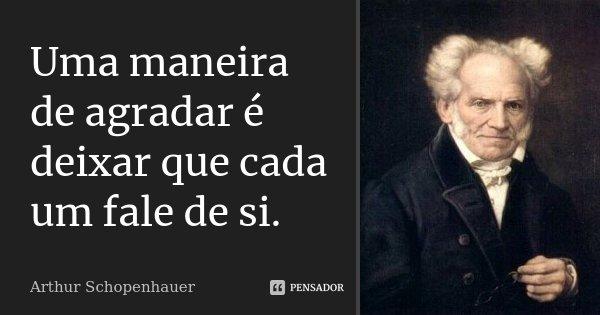 Uma maneira de agradar é deixar que cada um fale de si.... Frase de Arthur Schopenhauer.