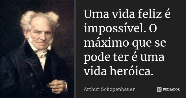 Uma vida feliz é impossível. O máximo que se pode ter é uma vida heróica.... Frase de Arthur Schopenhauer.