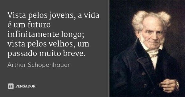 Vista pelos jovens, a vida é um futuro infinitamente longo; vista pelos velhos, um passado muito breve.... Frase de Arthur Schopenhauer.