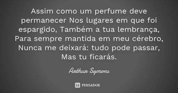 Assim como um perfume deve permanecer Nos lugares em que foi espargido, Também a tua lembrança, Para sempre mantida em meu cérebro, Nunca me deixará: tudo pode ... Frase de Arthur Symons.