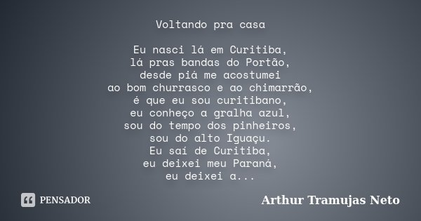 Voltando pra casa Eu nasci lá em Curitiba, lá pras bandas do Portão, desde piá me acostumei ao bom churrasco e ao chimarrão, é que eu sou curitibano, eu conheço... Frase de Arthur Tramujas Neto.