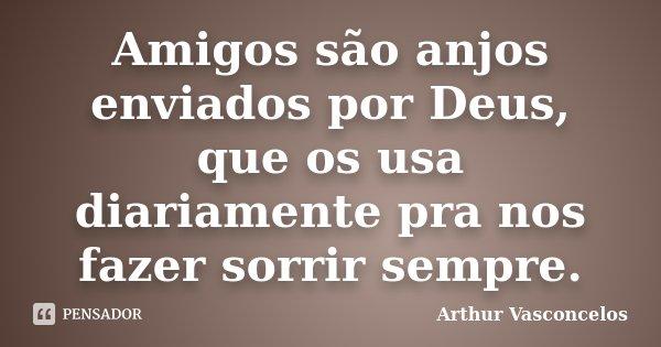 Amigos são anjos enviados por Deus, que os usa diariamente pra nos fazer sorrir sempre.... Frase de Arthur Vasconcelos.