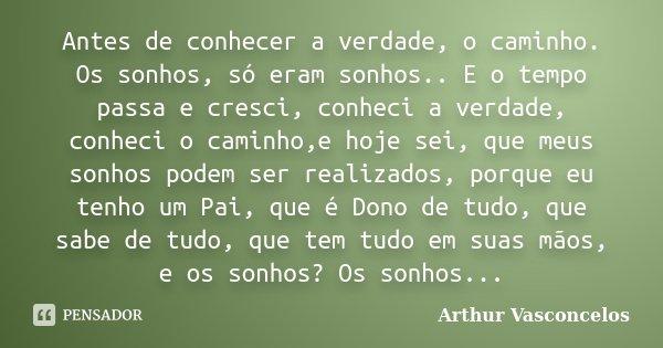 Antes de conhecer a verdade, o caminho. Os sonhos, só eram sonhos.. E o tempo passa e cresci, conheci a verdade, conheci o caminho,e hoje sei, que meus sonhos p... Frase de Arthur Vasconcelos.