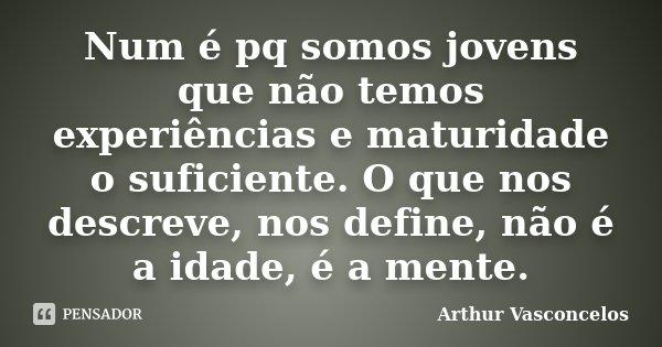 Num é pq somos jovens que não temos experiências e maturidade o suficiente. O que nos descreve, nos define, não é a idade, é a mente.... Frase de Arthur Vasconcelos.