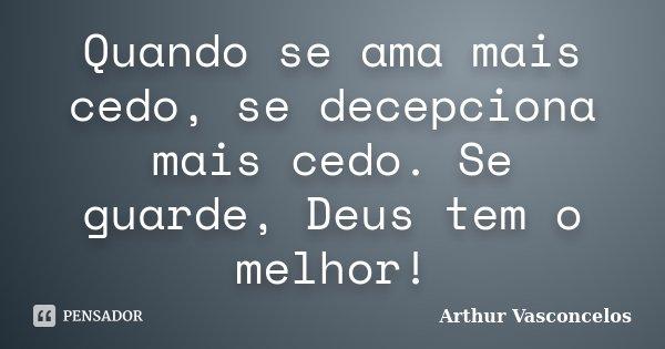 Quando se ama mais cedo, se decepciona mais cedo. Se guarde, Deus tem o melhor!... Frase de Arthur Vasconcelos.