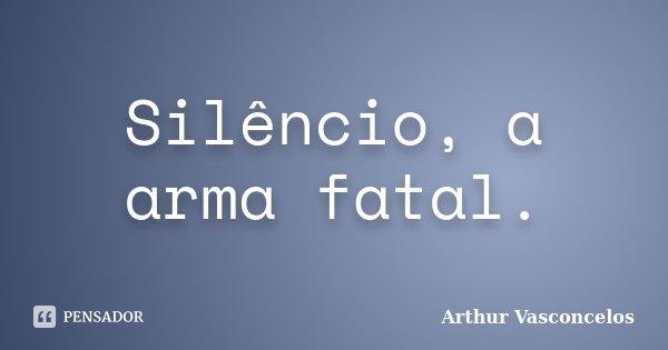 Silêncio, a arma fatal.... Frase de Arthur Vasconcelos.