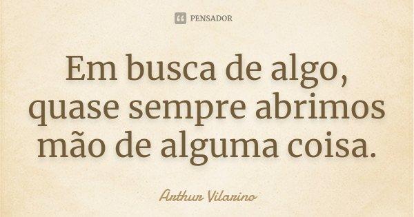 Em busca de algo, quase sempre abrimos mão de alguma coisa.... Frase de Arthur Vilarino.