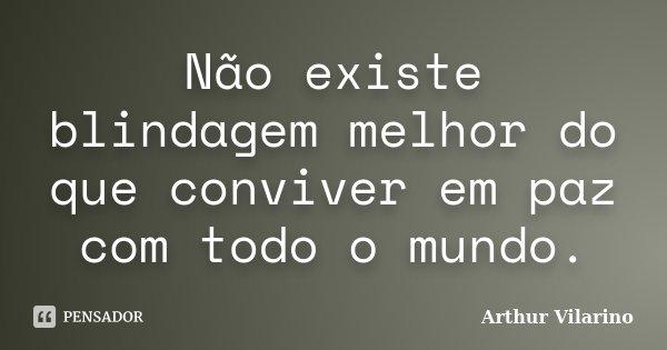 Não existe blindagem melhor do que conviver em paz com todo o mundo.... Frase de Arthur Vilarino.
