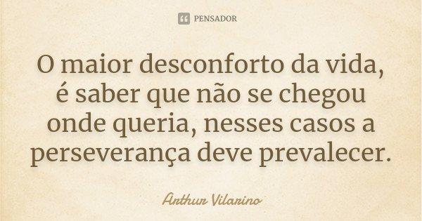 O maior desconforto da vida, é saber que não se chegou onde queria, nesses casos a perseverança deve prevalecer.... Frase de Arthur Vilarino.