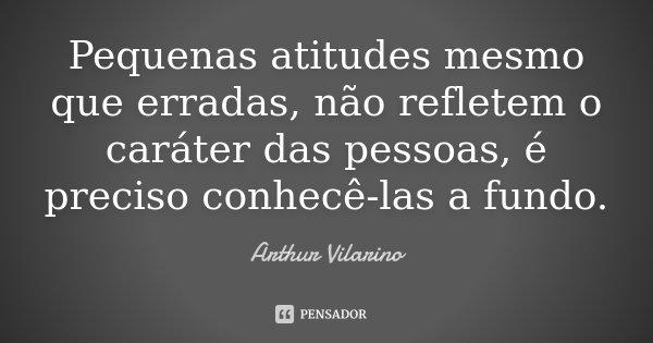 Pequenas atitudes mesmo que erradas, não refletem o caráter das pessoas, é preciso conhecê-las a fundo.... Frase de Arthur Vilarino.