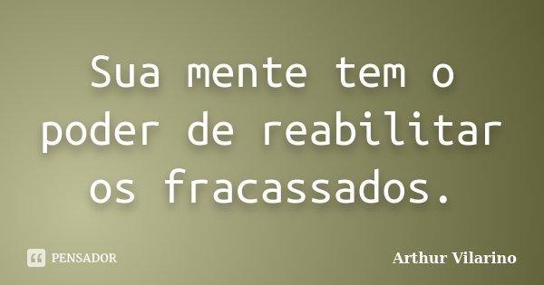 Sua mente tem o poder de reabilitar os fracassados.... Frase de Arthur Vilarino.