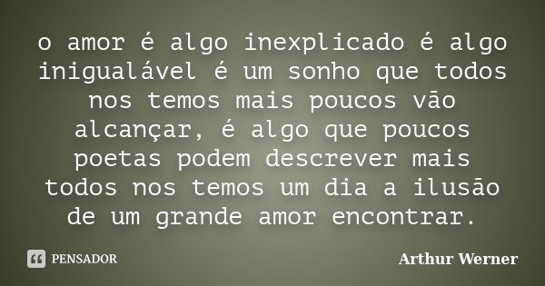 o amor é algo inexplicado é algo inigualável é um sonho que todos nos temos mais poucos vão alcançar, é algo que poucos poetas podem descrever mais todos nos te... Frase de Arthur Werner.