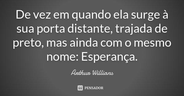 De vez em quando ela surge à sua porta distante, trajada de preto, mas ainda com o mesmo nome: Esperança.... Frase de Arthur Willians.