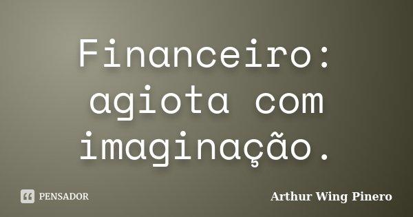 Financeiro: agiota com imaginação.... Frase de Arthur Wing Pinero.