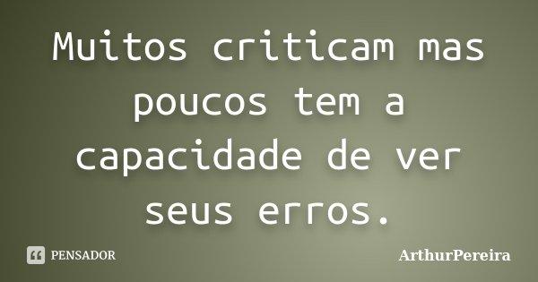 Muitos criticam mas poucos tem a capacidade de ver seus erros.... Frase de ArthurPereira.