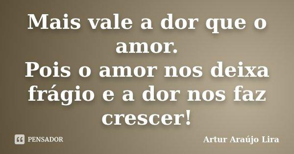 Mais vale a dor que o amor. Pois o amor nos deixa frágio e a dor nos faz crescer!... Frase de Artur Araújo Lira.