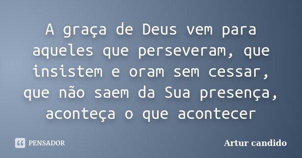 A graça de Deus vem para aqueles que perseveram, que insistem e oram sem cessar, que não saem da Sua presença, aconteça o que acontecer... Frase de Artur candido.