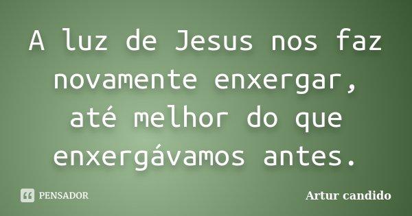 A luz de Jesus nos faz novamente enxergar, até melhor do que enxergávamos antes.... Frase de Artur candido.