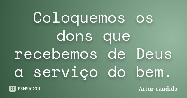 Coloquemos os dons que recebemos de Deus a serviço do bem.... Frase de Artur candido.