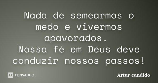 Nada de semearmos o medo e vivermos apavorados. Nossa fé em Deus deve conduzir nossos passos!... Frase de Artur candido.