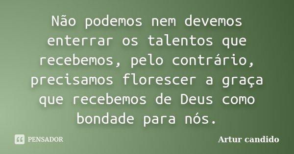 Não podemos nem devemos enterrar os talentos que recebemos, pelo contrário, precisamos florescer a graça que recebemos de Deus como bondade para nós.... Frase de Artur candido.