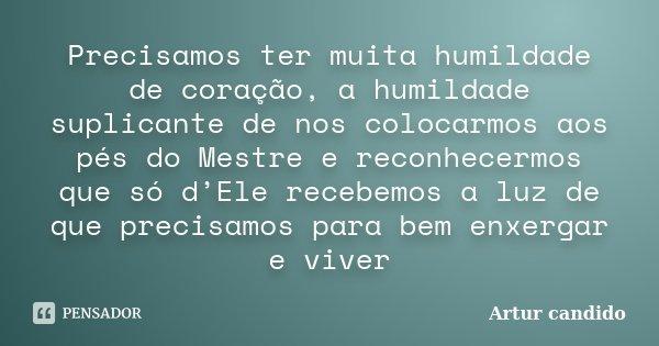 Precisamos ter muita humildade de coração, a humildade suplicante de nos colocarmos aos pés do Mestre e reconhecermos que só d'Ele recebemos a luz de que precis... Frase de Artur candido.