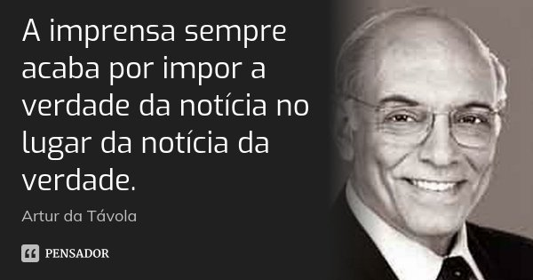 A imprensa sempre acaba por impor a verdade da notícia no lugar da notícia da verdade.... Frase de Artur da Távola.