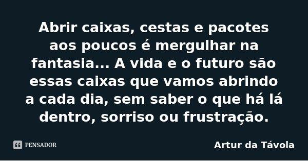 Abrir caixas, cestas e pacotes aos poucos é mergulhar na fantasia... A vida e o futuro são essas caixas que vamos abrindo a cada dia, sem saber o que há lá dent... Frase de Artur da Távola.