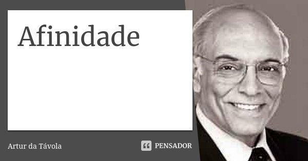 Afinidade... Frase de aRTUR DA tÁVOLA.