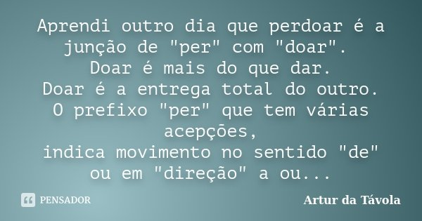 """Aprendi, outro dia que perdoar é a junção de """"per"""" com """"doar"""". Doar é mais do que dar. Doar é a entrega total do outro. O prefixo """"per&... Frase de Artur da Távola."""