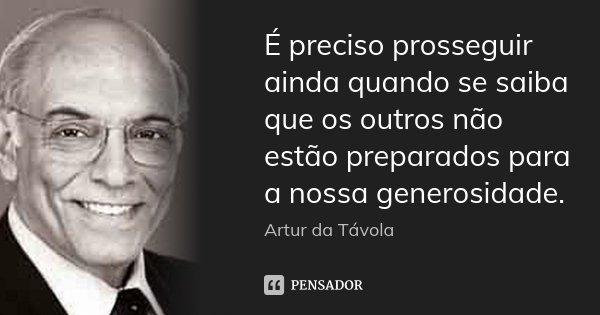 É preciso prosseguir ainda quando se saiba que os outros não estão preparados para a nossa generosidade.... Frase de Artur da Távola.