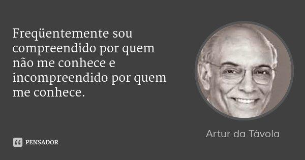 Freqüentemente sou compreendido por quem não me conhece e incompreendido por quem me conhece.... Frase de Artur da Távola.