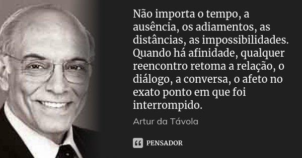 Não importa o tempo, a ausência, os adiamentos, as distâncias, as impossibilidades. Quando há afinidade, qualquer reencontro retoma a relação, o diálogo, a conv... Frase de Artur da Távola.