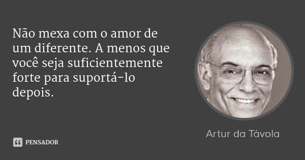 Não mexa com o amor de um diferente. A menos que você seja suficientemente forte para suportá-lo depois.... Frase de Artur da Távola.