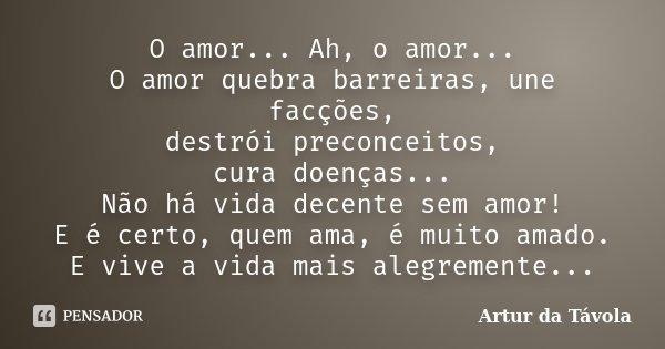 O amor... Ah, o amor... O amor quebra barreiras, une facções, destrói preconceitos, cura doenças... Não há vida decente sem amor! E é certo, quem ama, é muito a... Frase de Artur da Távola.