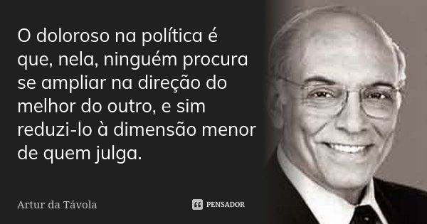 O doloroso na política é que, nela, ninguém procura se ampliar na direção do melhor do outro e, sim, reduzi-lo à dimensão menor de quem julga.... Frase de Artur da Távola.