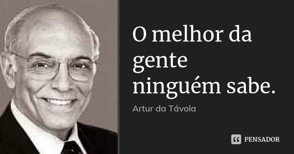 O melhor da gente ninguém sabe.... Frase de Artur da Távola.
