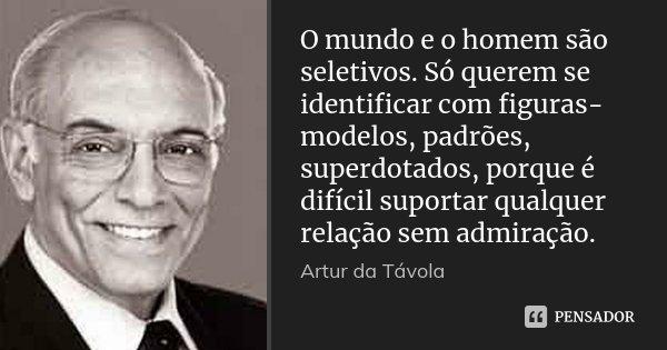 O mundo e o homem são seletivos. Só querem se identificar com figuras-modelos, padrões, superdotados, porque é difícil suportar qualquer relação sem admiração.... Frase de Artur da Távola.