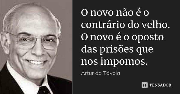 O novo não é o contrário do velho. O novo é o oposto das prisões que nos impomos.... Frase de Artur da Távola.