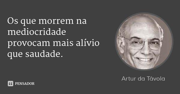 Os que morrem na mediocridade provocam mais alívio que saudade.... Frase de Artur da Távola.