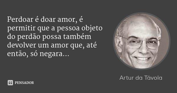 Perdoar é doar amor, é permitir que a pessoa objeto do perdão possa também devolver um amor que, até então, só negara...... Frase de Artur da Távola.