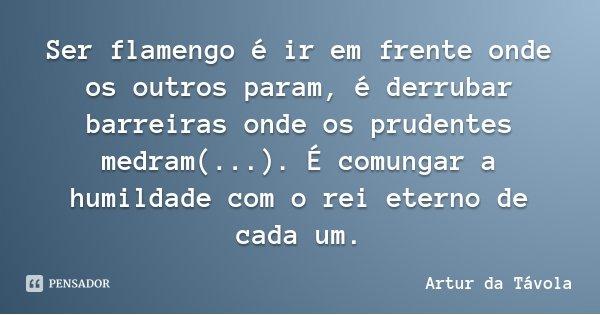 Ser flamengo é ir em frente onde os outros param, é derrubar barreiras onde os prudentes medram(...). É comungar a humildade com o rei eterno de cada um.... Frase de Artur da Távola.