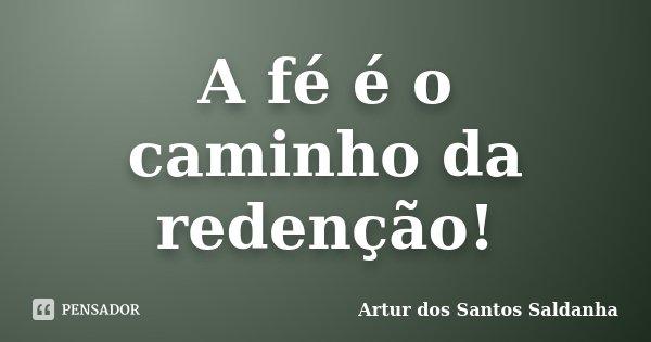 A fé é o caminho da redenção!... Frase de Artur dos Santos Saldanha.