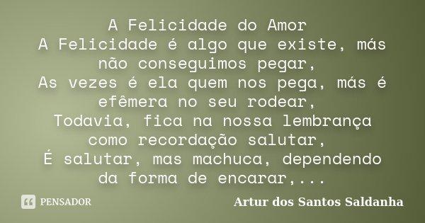 A Felicidade do Amor A Felicidade é algo que existe, más não conseguimos pegar, As vezes é ela quem nos pega, más é efêmera no seu rodear, Todavia, fica na noss... Frase de Artur dos Santos Saldanha.