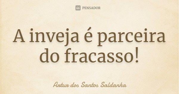 A inveja é parceira do fracasso!... Frase de Artur dos Santos Saldanha.