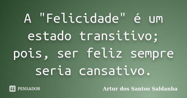 """A """"Felicidade"""" é um estado transitivo; pois, ser feliz sempre seria cansativo.... Frase de Artur dos Santos Saldanha."""