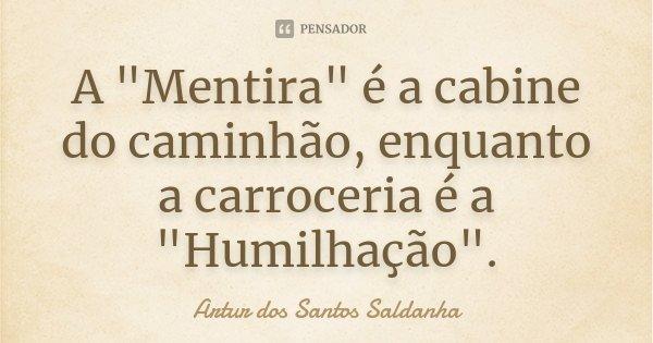 """A """"Mentira"""" é a cabine do caminhão, enquanto a carroceria é a """"Humilhação"""".... Frase de Artur dos Santos Saldanha."""
