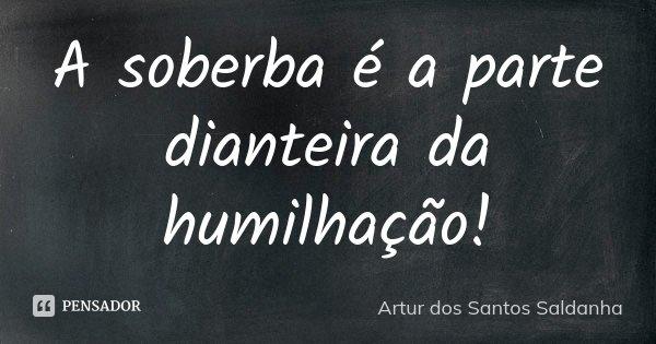 A soberba é a parte dianteira da humilhação!... Frase de Artur dos Santos Saldanha.